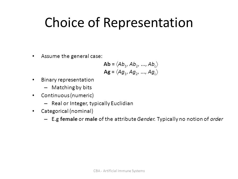 CBA - Artificial Immune Systems Choice of Representation Assume the general case: Ab = Ab 1, Ab 2,..., Ab L Ag = Ag 1, Ag 2,..., Ag L Binary representation – Matching by bits Continuous (numeric) – Real or Integer, typically Euclidian Categorical (nominal) – E.g female or male of the attribute Gender.
