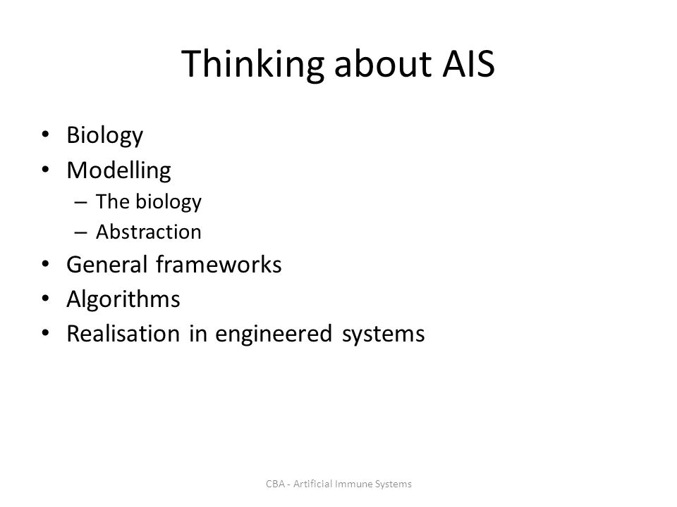 CBA - Artificial Immune Systems Thinking about AIS Biology Modelling – The biology – Abstraction General frameworks Algorithms Realisation in engineered systems