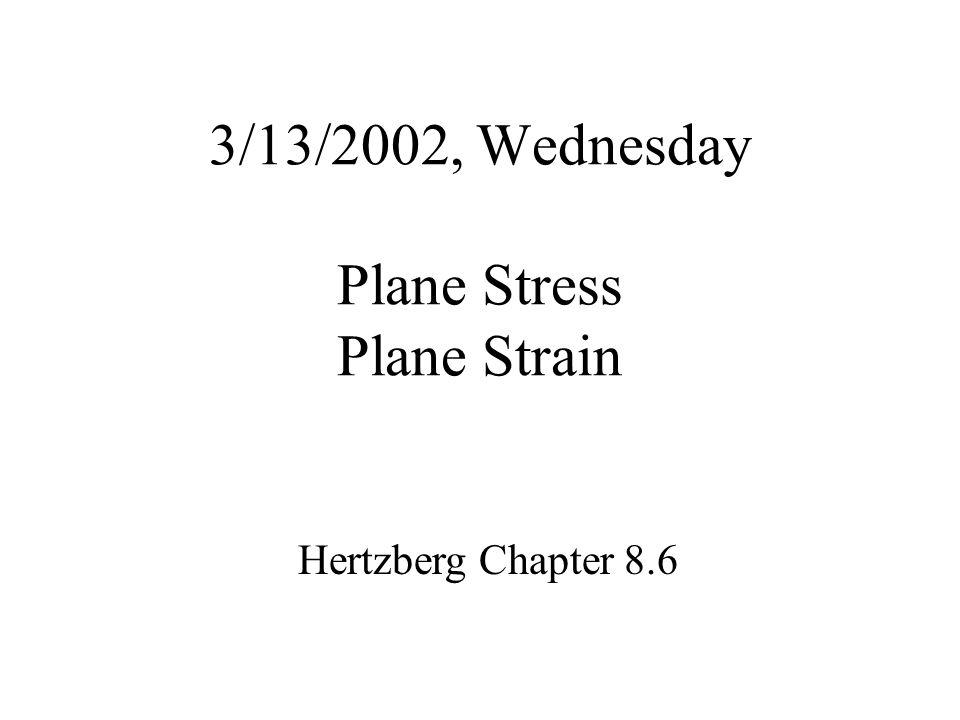 3/13/2002, Wednesday Plane Stress Plane Strain Hertzberg Chapter 8.6