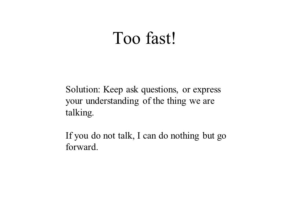 Too fast! Solution: Keep ask questions, or express your understanding of the thing we are talking. If you do not talk, I can do nothing but go forward