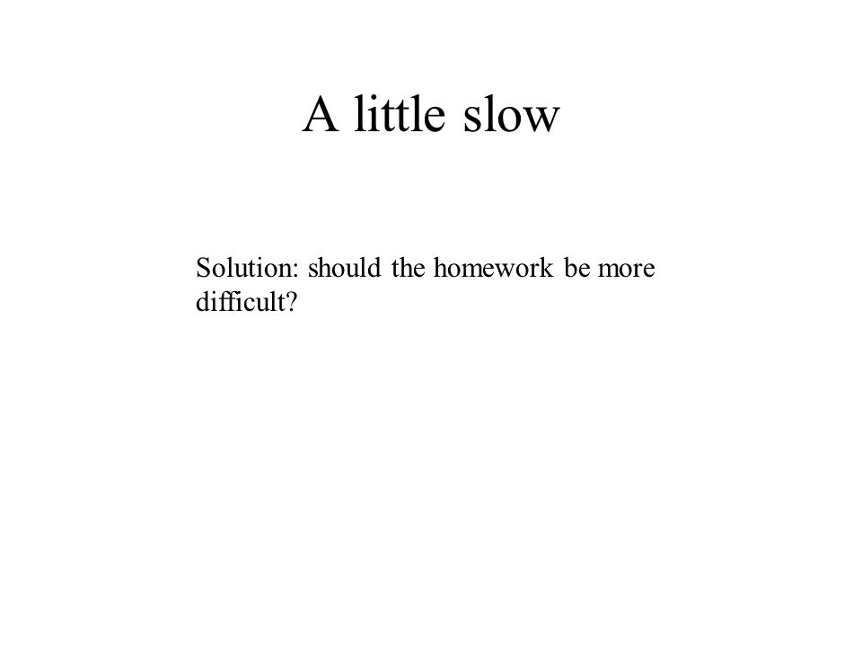 A little slow Solution: should the homework be more difficult?