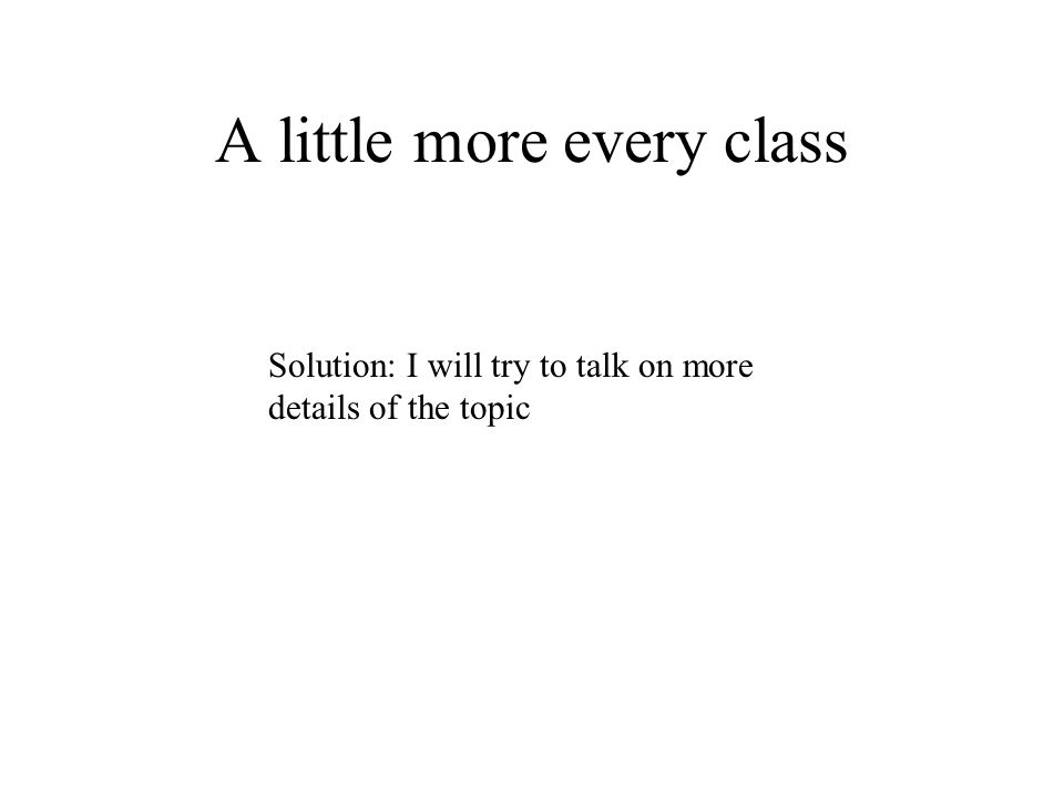 A little more every class Solution: I will try to talk on more details of the topic