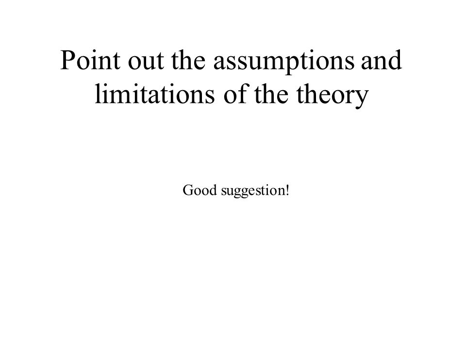 Point out the assumptions and limitations of the theory Good suggestion!