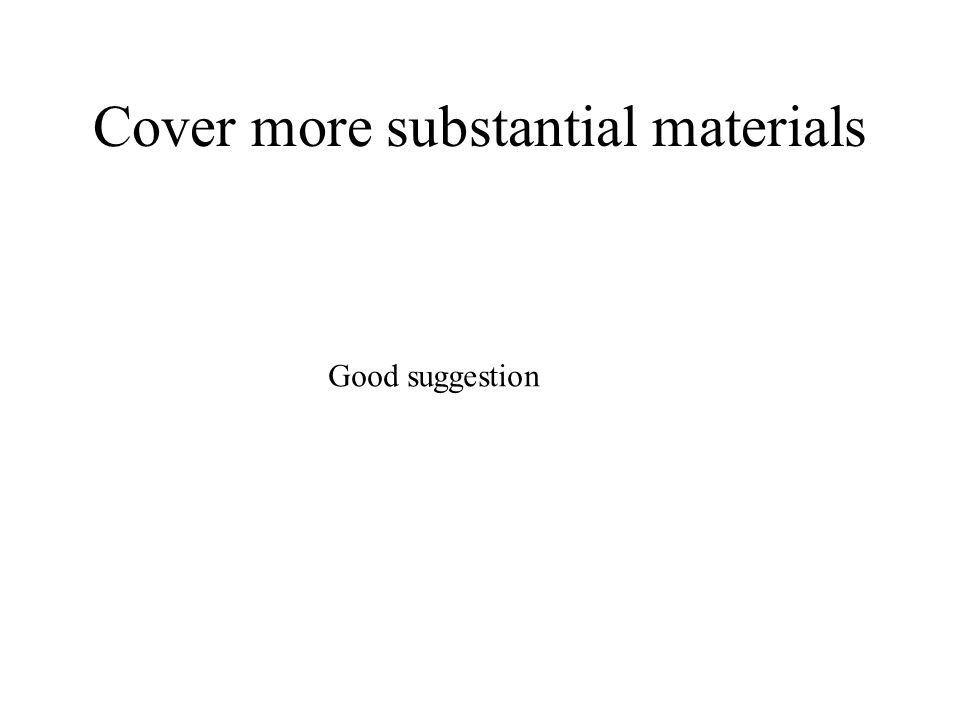 Cover more substantial materials Good suggestion
