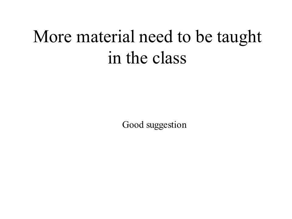 More material need to be taught in the class Good suggestion