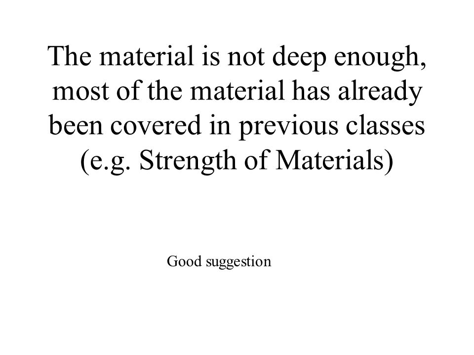 The material is not deep enough, most of the material has already been covered in previous classes (e.g. Strength of Materials) Good suggestion