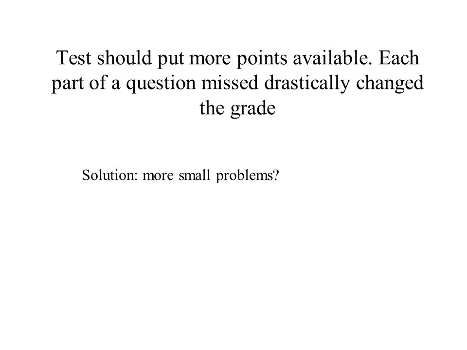 Test should put more points available. Each part of a question missed drastically changed the grade Solution: more small problems?