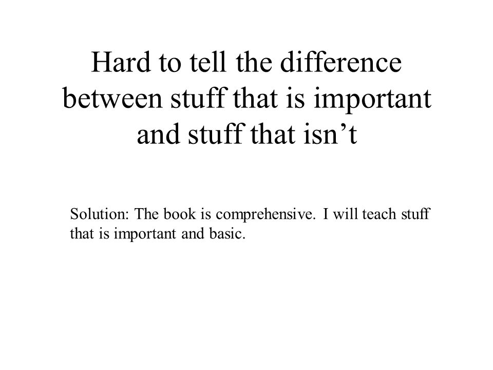 Hard to tell the difference between stuff that is important and stuff that isnt Solution: The book is comprehensive. I will teach stuff that is import