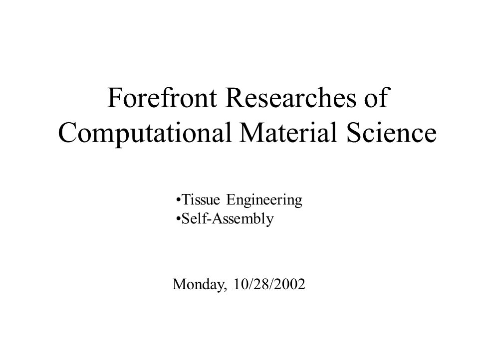 Forefront Researches of Computational Material Science Monday, 10/28/2002 Tissue Engineering Self-Assembly
