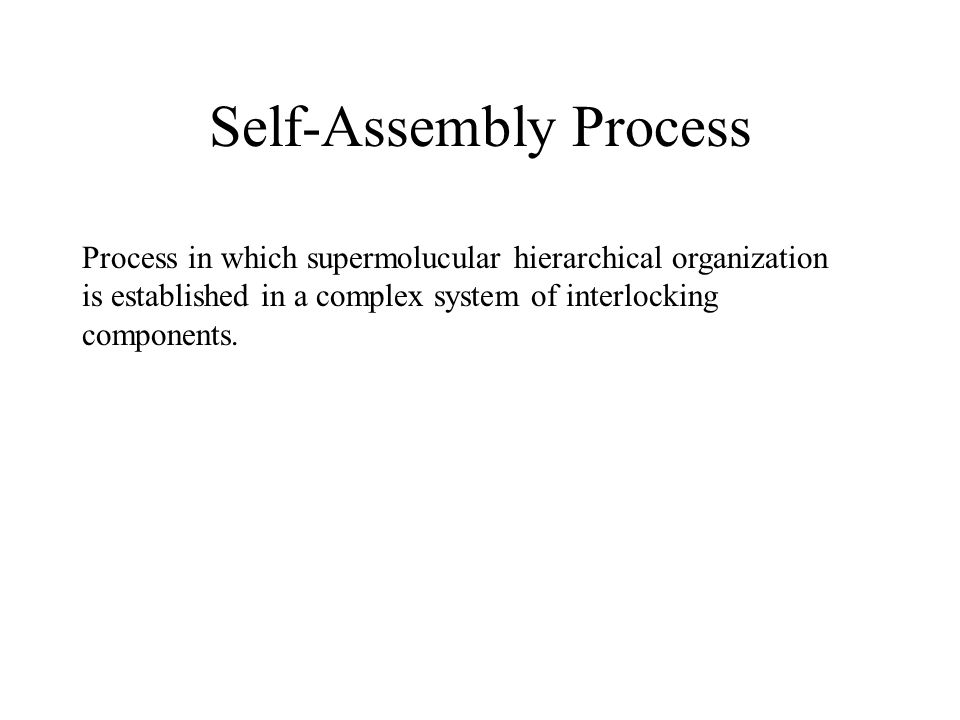 Self-Assembly Process Process in which supermolucular hierarchical organization is established in a complex system of interlocking components.