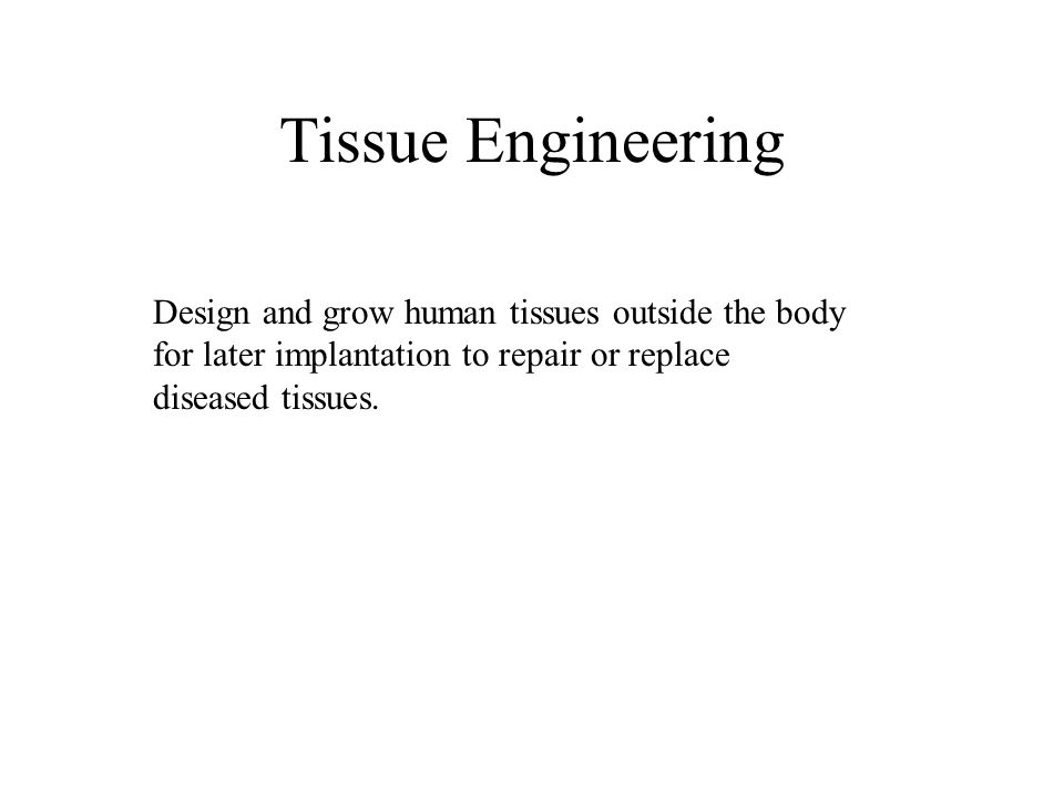 Tissue Engineering Design and grow human tissues outside the body for later implantation to repair or replace diseased tissues.