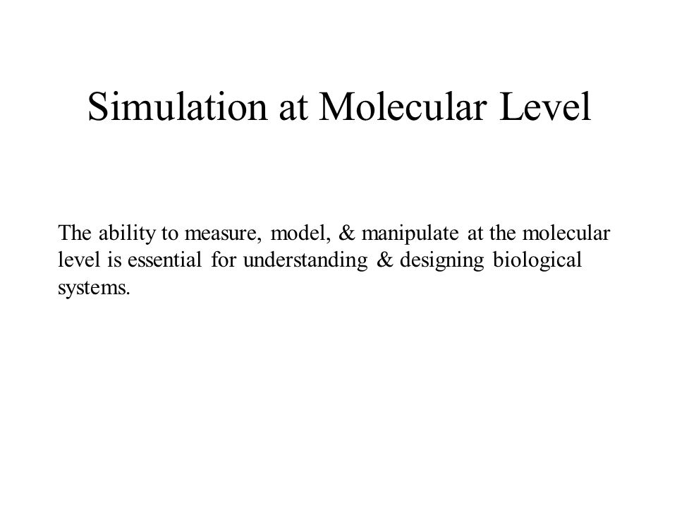 Simulation at Molecular Level The ability to measure, model, & manipulate at the molecular level is essential for understanding & designing biological