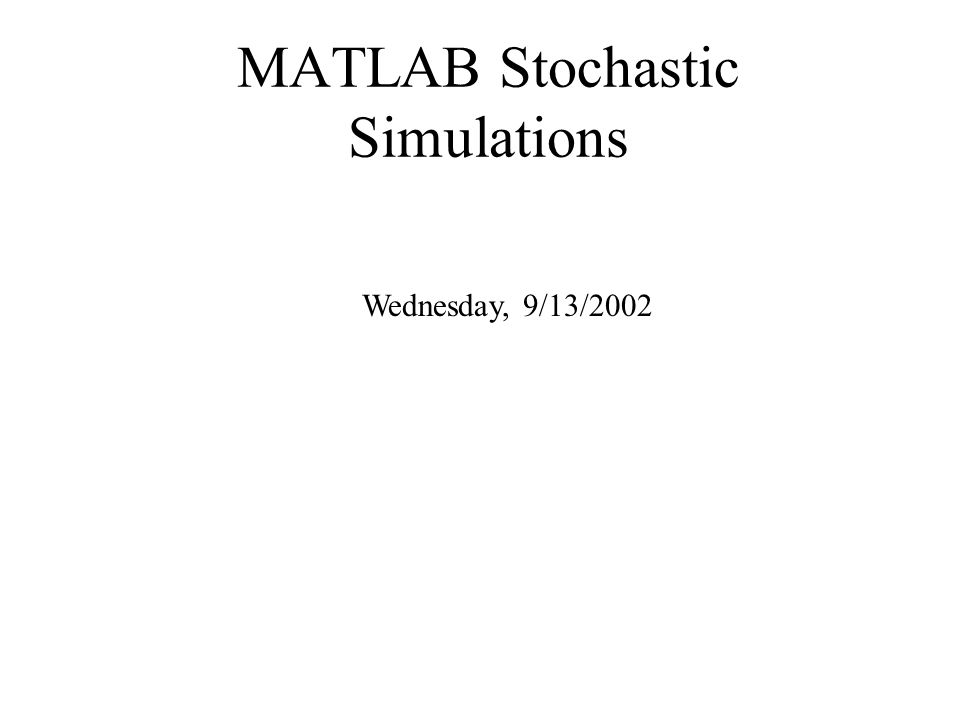 MATLAB Stochastic Simulations Wednesday, 9/13/2002