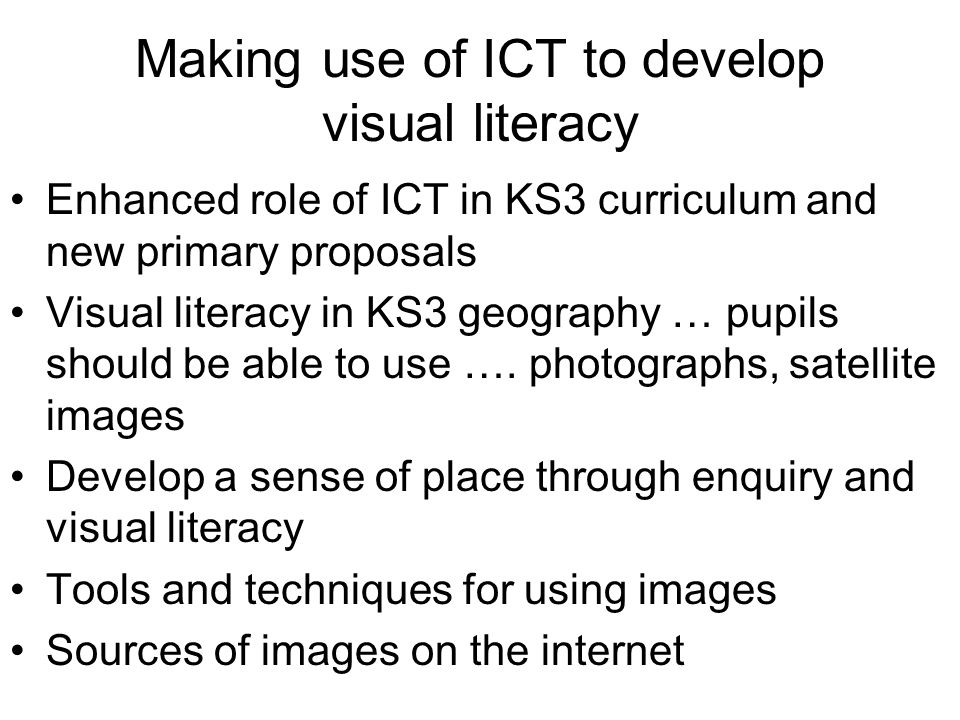 Making use of ICT to develop visual literacy Enhanced role of ICT in KS3 curriculum and new primary proposals Visual literacy in KS3 geography … pupil