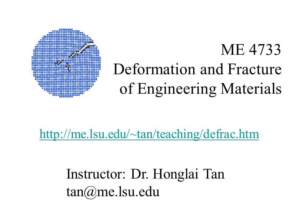 ME 4733 Deformation and Fracture of Engineering Materials Instructor: Dr. Honglai Tan tan@me.lsu.edu http://me.lsu.edu/~tan/teaching/defrac.htm