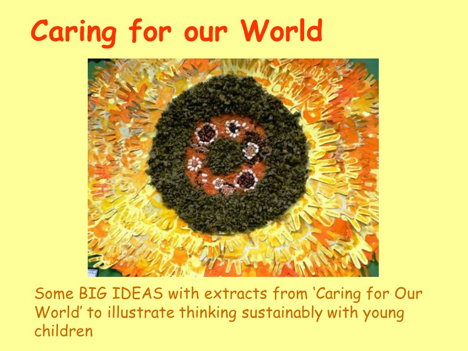 Caring for our World Some BIG IDEAS with extracts from Caring for Our World to illustrate thinking sustainably with young children