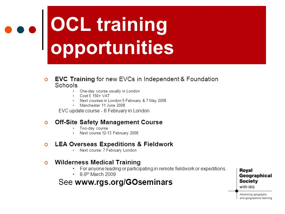 OCL training opportunities EVC Training for new EVCs in Independent & Foundation Schools One-day course usually in London Cost £ 150+ VAT Next courses in London 5 February & 7 May 2008 Manchester 11 June 2008 EVC update course - 6 February in London Off-Site Safety Management Course Two-day course Next course 12-13 February 2008 LEA Overseas Expeditions & Fieldwork Next course: 7 February London Wilderness Medical Training For anyone leading or participating in remote fieldwork or expeditions.