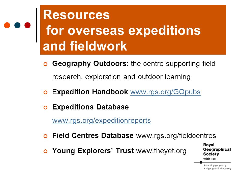 Resources for overseas expeditions and fieldwork Geography Outdoors: the centre supporting field research, exploration and outdoor learning Expedition