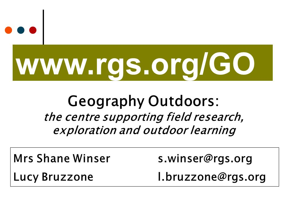 www.rgs.org/GO Mrs Shane Winsers.winser@rgs.org Lucy Bruzzonel.bruzzone@rgs.org Geography Outdoors: the centre supporting field research, exploration and outdoor learning