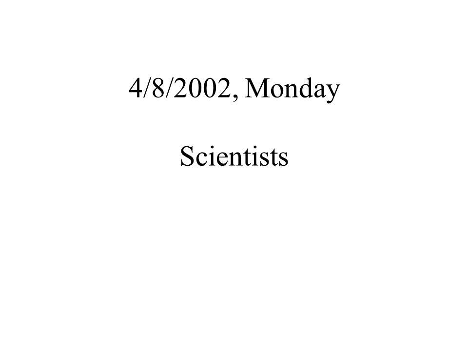 4/8/2002, Monday Scientists
