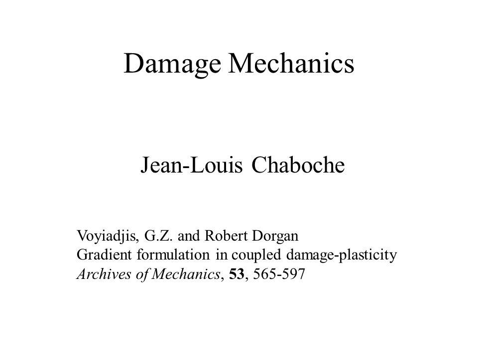 Damage Mechanics Jean-Louis Chaboche Voyiadjis, G.Z. and Robert Dorgan Gradient formulation in coupled damage-plasticity Archives of Mechanics, 53, 56