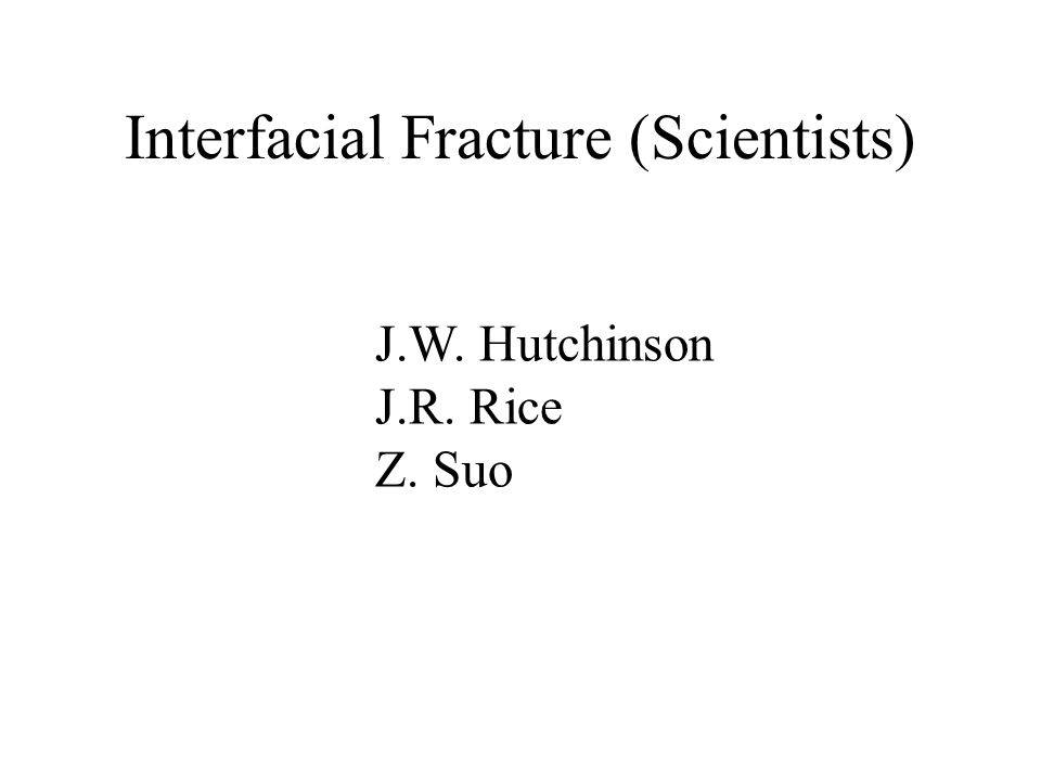 Interfacial Fracture (Scientists) J.W. Hutchinson J.R. Rice Z. Suo
