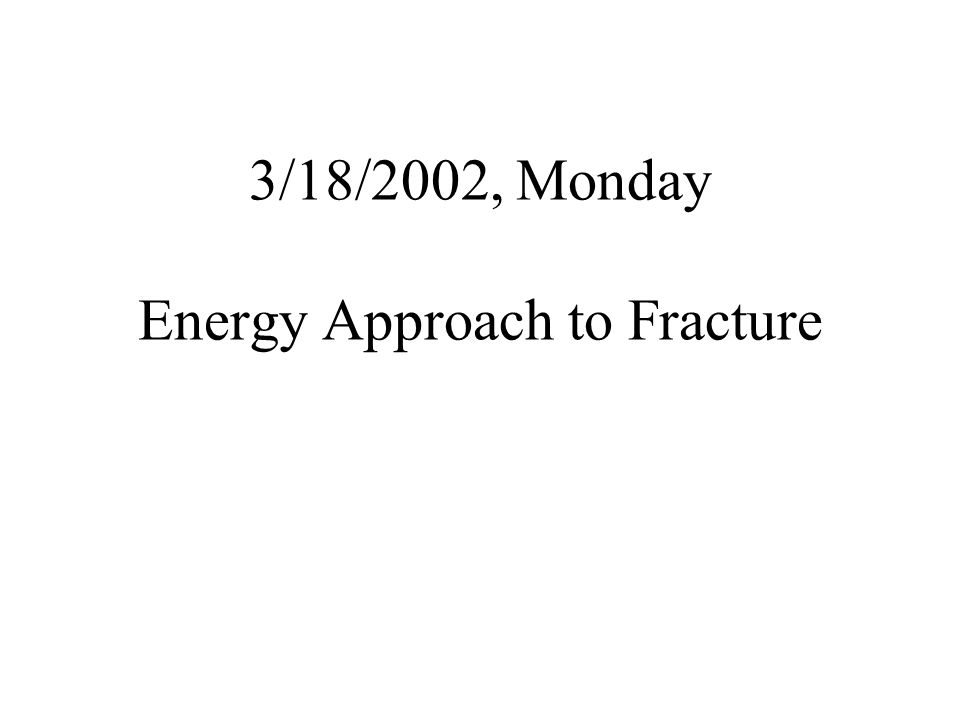 3/18/2002, Monday Energy Approach to Fracture
