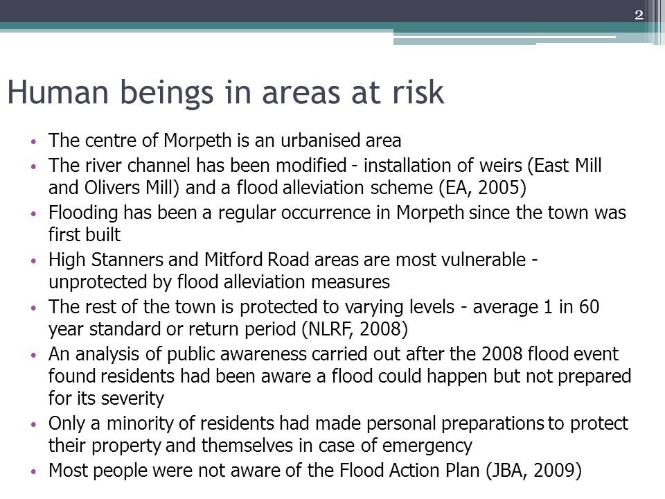 Human beings in areas at risk The centre of Morpeth is an urbanised area The river channel has been modified - installation of weirs (East Mill and Olivers Mill) and a flood alleviation scheme (EA, 2005) Flooding has been a regular occurrence in Morpeth since the town was first built High Stanners and Mitford Road areas are most vulnerable - unprotected by flood alleviation measures The rest of the town is protected to varying levels - average 1 in 60 year standard or return period (NLRF, 2008) An analysis of public awareness carried out after the 2008 flood event found residents had been aware a flood could happen but not prepared for its severity Only a minority of residents had made personal preparations to protect their property and themselves in case of emergency Most people were not aware of the Flood Action Plan (JBA, 2009) 2