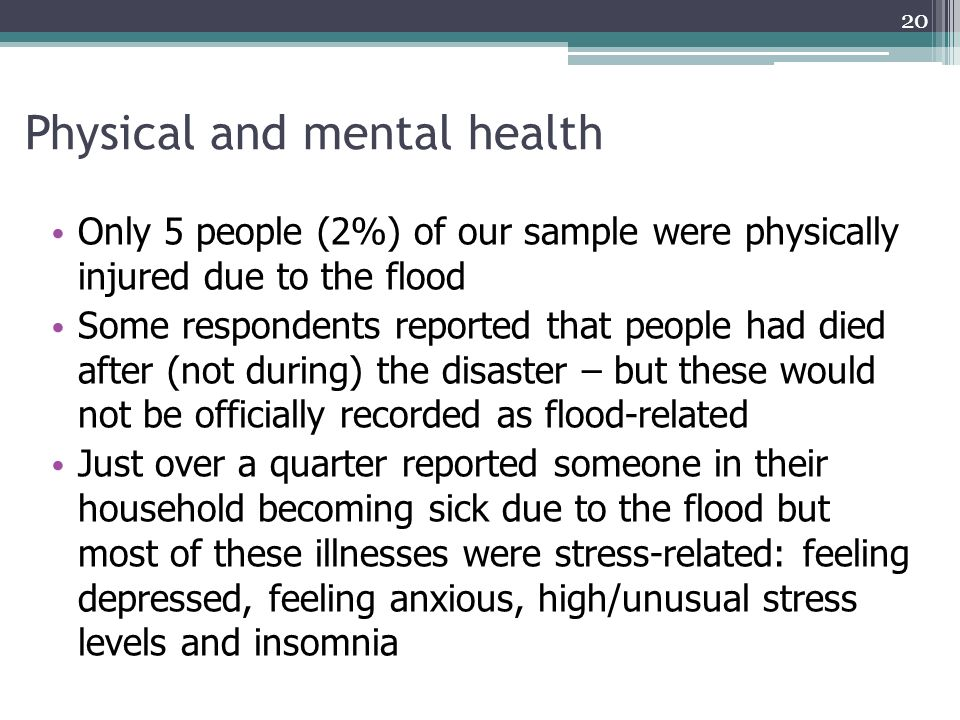 Physical and mental health Only 5 people (2%) of our sample were physically injured due to the flood Some respondents reported that people had died af