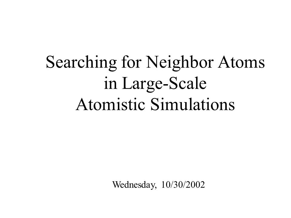Searching for Neighbor Atoms in Large-Scale Atomistic Simulations Wednesday, 10/30/2002