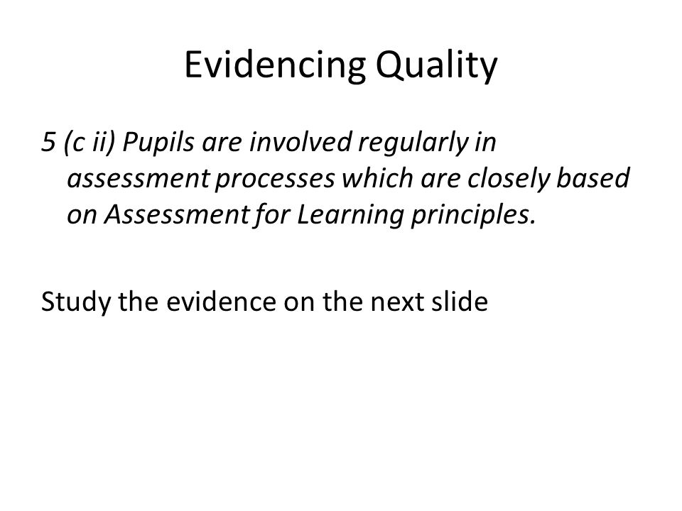 Evidencing Quality 5 (c ii) Pupils are involved regularly in assessment processes which are closely based on Assessment for Learning principles.