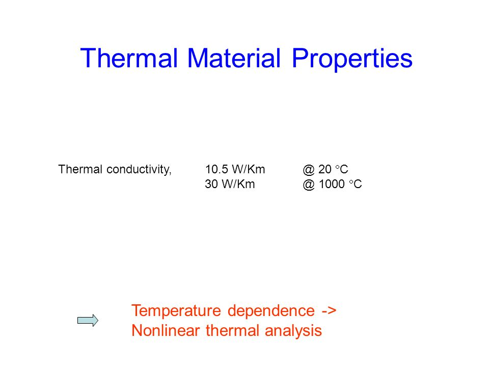 Thermal Material Properties Temperature dependence -> Nonlinear thermal analysis Thermal conductivity, 10.5 W/Km @ 20 C 30 W/Km @ 1000 C