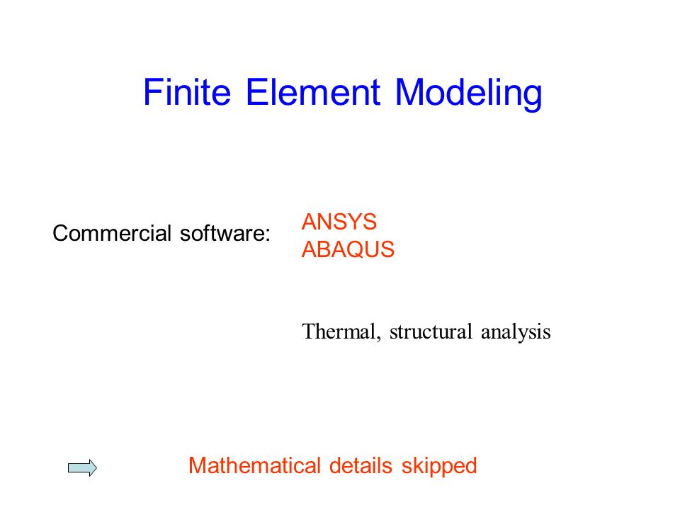Finite Element Modeling Commercial software: ANSYS ABAQUS Thermal, structural analysis Mathematical details skipped