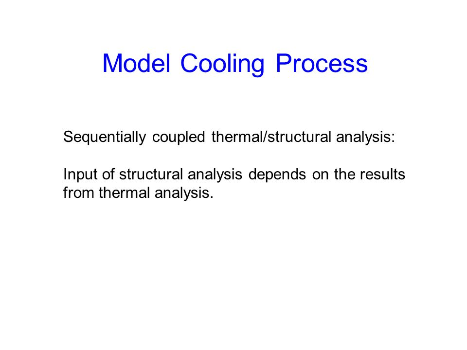 Model Cooling Process Sequentially coupled thermal/structural analysis: Input of structural analysis depends on the results from thermal analysis.