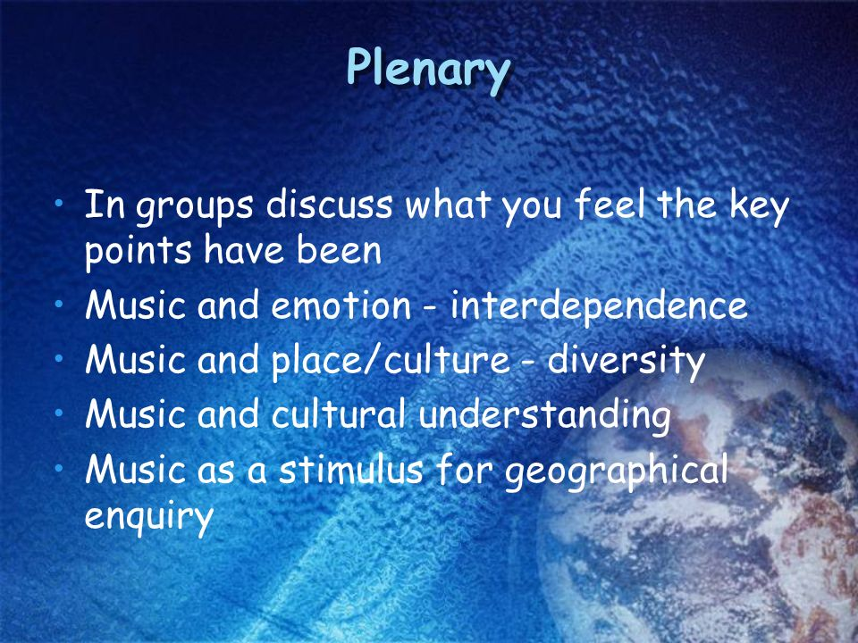 Plenary In groups discuss what you feel the key points have been Music and emotion - interdependence Music and place/culture - diversity Music and cultural understanding Music as a stimulus for geographical enquiry
