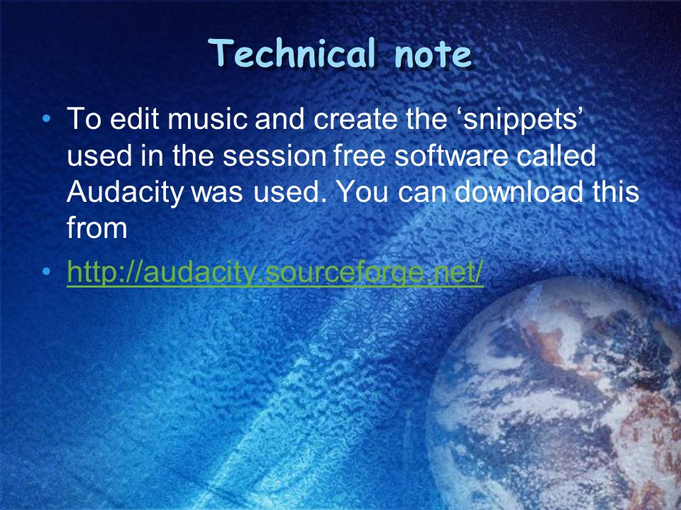 Technical note To edit music and create the snippets used in the session free software called Audacity was used. You can download this from http://aud