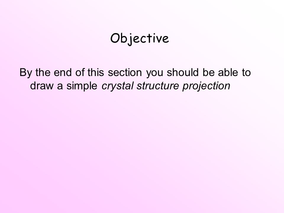 Objective By the end of this section you should be able to draw a simple crystal structure projection
