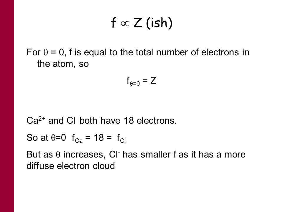 f Z (ish) For = 0, f is equal to the total number of electrons in the atom, so f =0 = Z Ca 2+ and Cl - both have 18 electrons. So at =0 f Ca = 18 = f