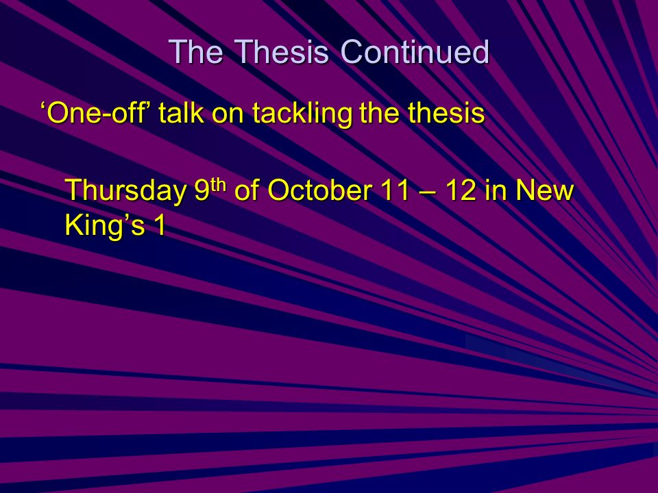 The Thesis Continued One-off talk on tackling the thesis Thursday 9 th of October 11 – 12 in New Kings 1