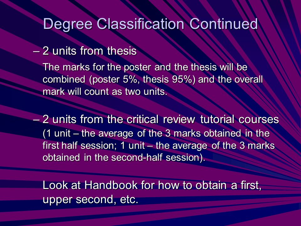 Degree Classification Continued –2 units from thesis The marks for the poster and the thesis will be combined (poster 5%, thesis 95%) and the overall