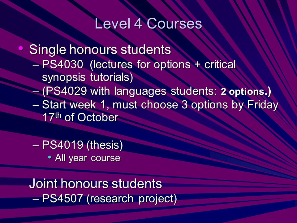 Level 4 Courses Single honours students Single honours students –PS4030 (lectures for options + critical synopsis tutorials) –(PS4029 with languages students: 2 options.) –Start week 1, must choose 3 options by Friday 17 th of October –PS4019 (thesis) All year course All year course Joint honours students –PS4507 (research project)