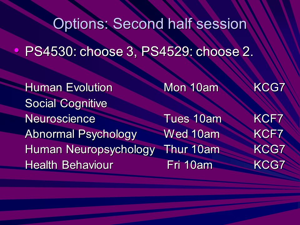 Options: Second half session PS4530: choose 3, PS4529: choose 2. PS4530: choose 3, PS4529: choose 2. Human EvolutionMon 10amKCG7 Social Cognitive Neur