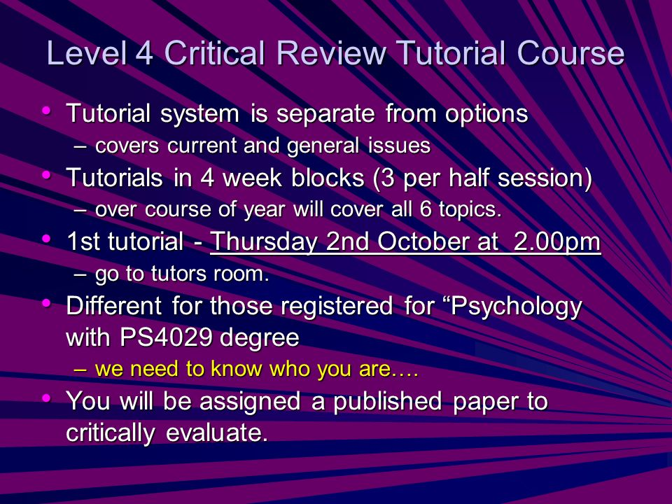 Level 4 Critical Review Tutorial Course Tutorial system is separate from options Tutorial system is separate from options –covers current and general issues Tutorials in 4 week blocks (3 per half session) Tutorials in 4 week blocks (3 per half session) –over course of year will cover all 6 topics.