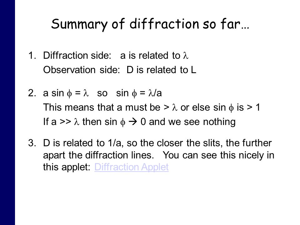 Summary of diffraction so far… 1.Diffraction side: a is related to Observation side: D is related to L 2.a sin = so sin = /a This means that a must be > or else sin is > 1 If a >> then sin 0 and we see nothing 3.D is related to 1/a, so the closer the slits, the further apart the diffraction lines.
