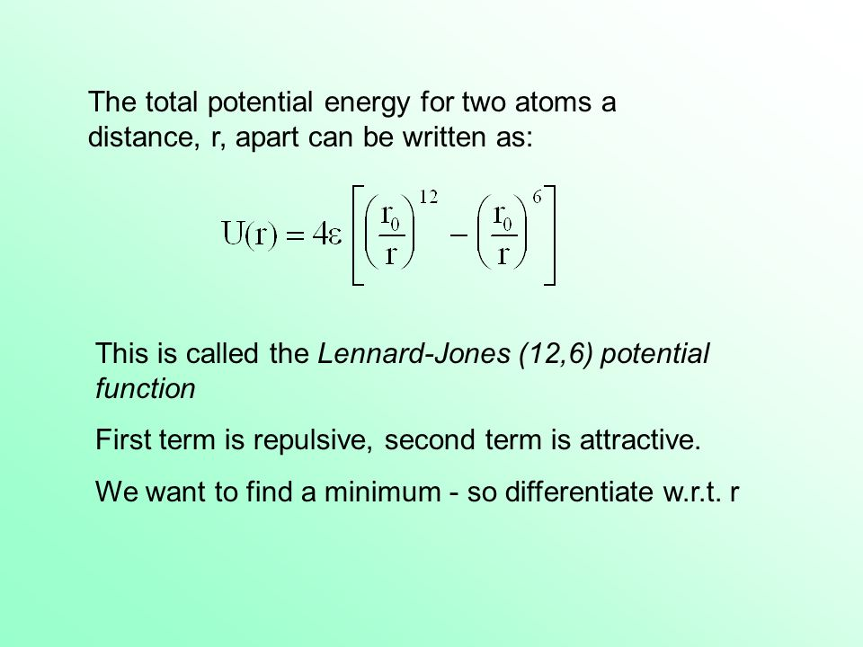The total potential energy for two atoms a distance, r, apart can be written as: This is called the Lennard-Jones (12,6) potential function First term is repulsive, second term is attractive.