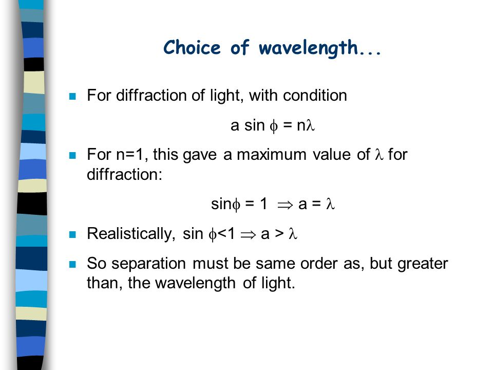 Choice of wavelength... n For diffraction of light, with condition a sin = n n For n=1, this gave a maximum value of for diffraction: sin = 1 a = n Re
