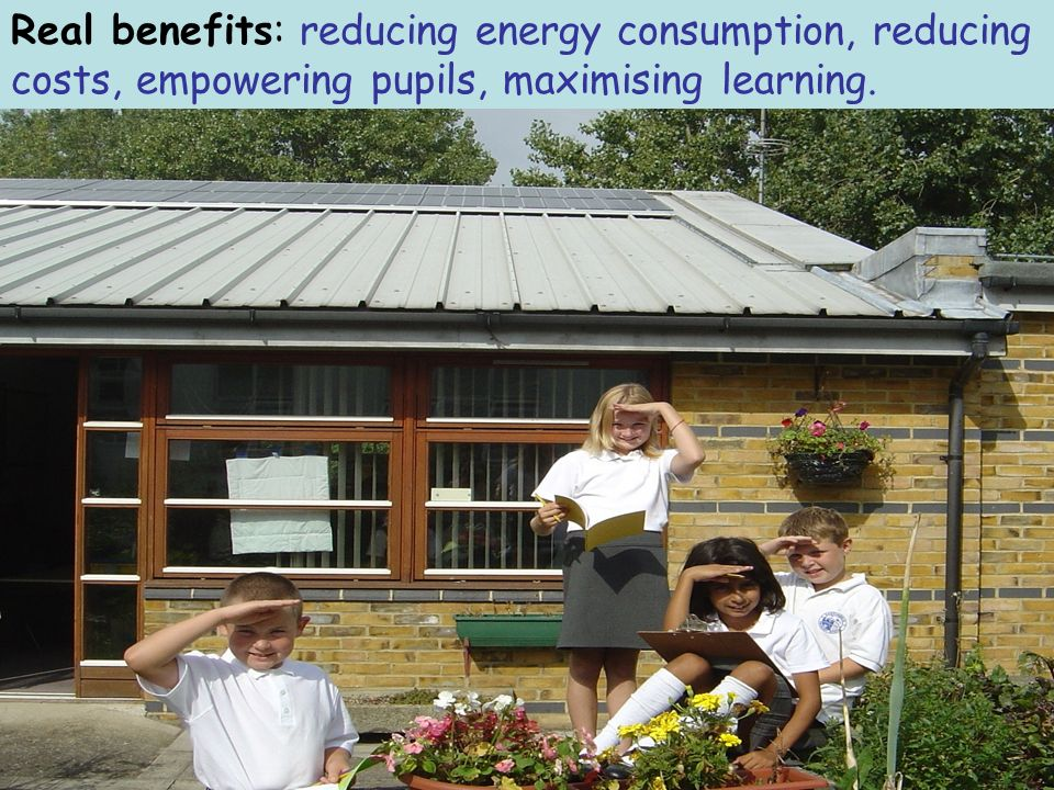 Real benefits: reducing energy consumption, reducing costs, empowering pupils, maximising learning.