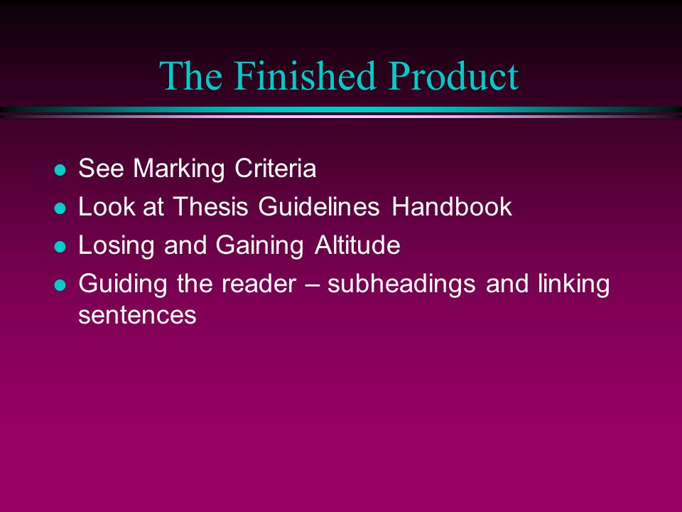 The Finished Product l See Marking Criteria l Look at Thesis Guidelines Handbook l Losing and Gaining Altitude l Guiding the reader – subheadings and linking sentences