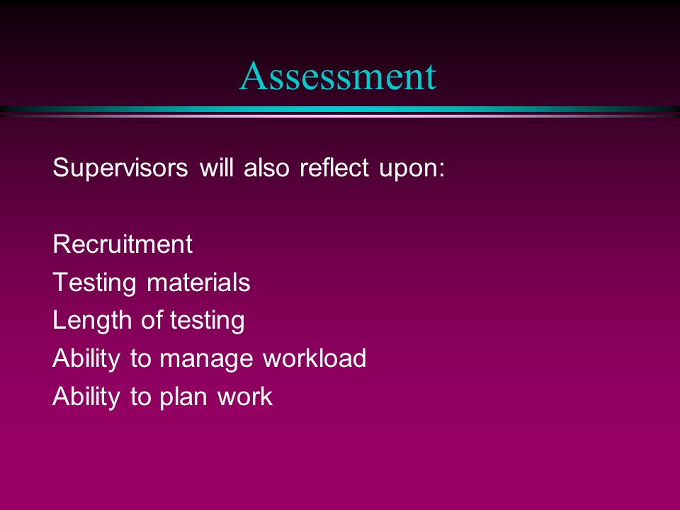 Assessment Supervisors will also reflect upon: Recruitment Testing materials Length of testing Ability to manage workload Ability to plan work