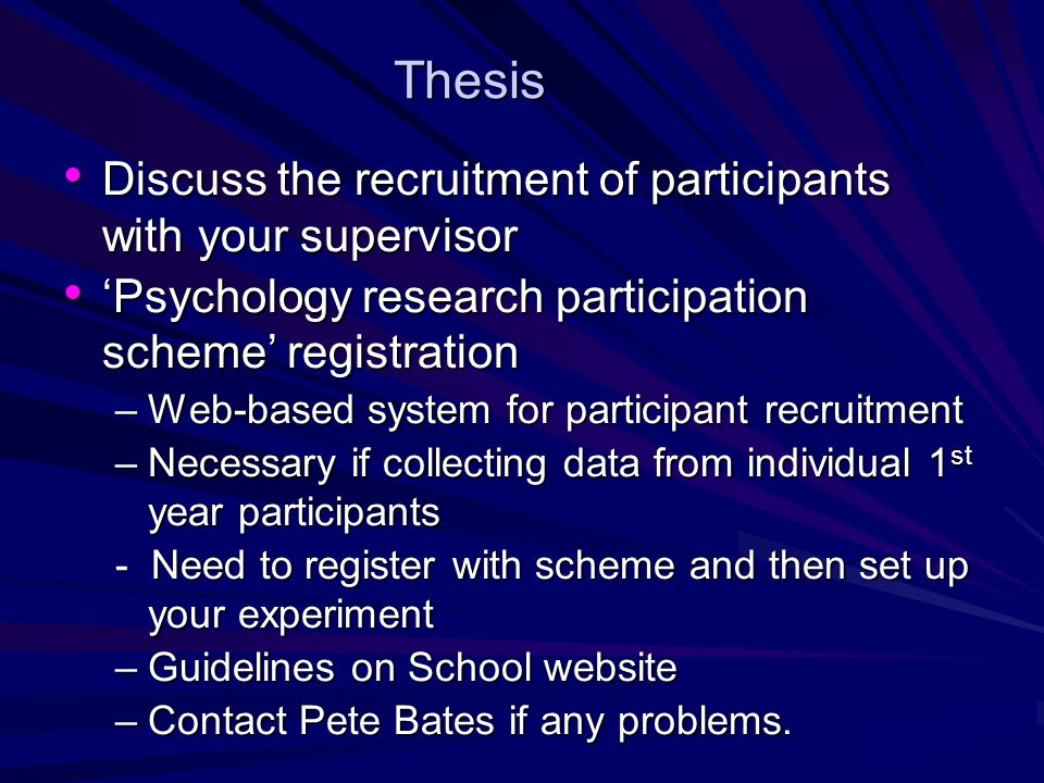 Thesis Discuss the recruitment of participants with your supervisor Discuss the recruitment of participants with your supervisor Psychology research participation scheme registration Psychology research participation scheme registration –Web-based system for participant recruitment –Necessary if collecting data from individual 1 st year participants - Need to register with scheme and then set up your experiment –Guidelines on School website –Contact Pete Bates if any problems.